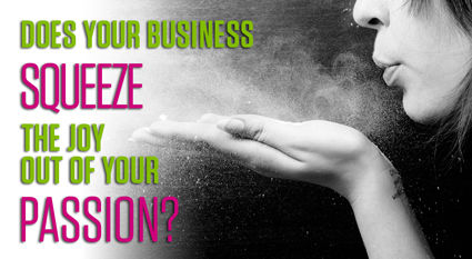 Does Your Business Squeeze the Joy Out of Your Passion? by Christine Kane