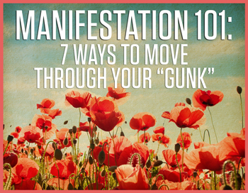 Manifestation 101: 7 Ways to Move Through Your Gunk