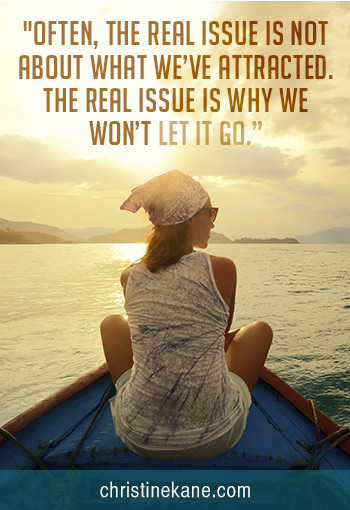 """""""Often the real issue is not about what we've attracted. The real issue is why we won't let go."""""""