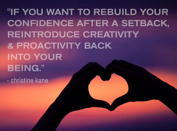 If you want to rebuild your confidence after a setback, reintroduce creativity and proactivity back into your being.