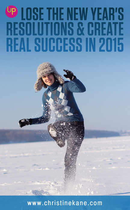 Lose the New Year's Resolutions & Create Real Success in 2015