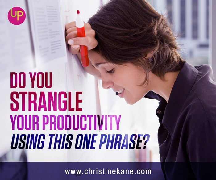 Do You Strangle Your Productivity Using This One Phrase?