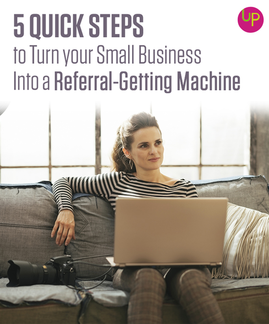 5 Quick Steps to Turn your Small Business Into a Referral-Getting Machine