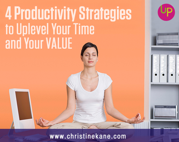 4 Productivity Strategies to Uplevel Your Time – and Your VALUE