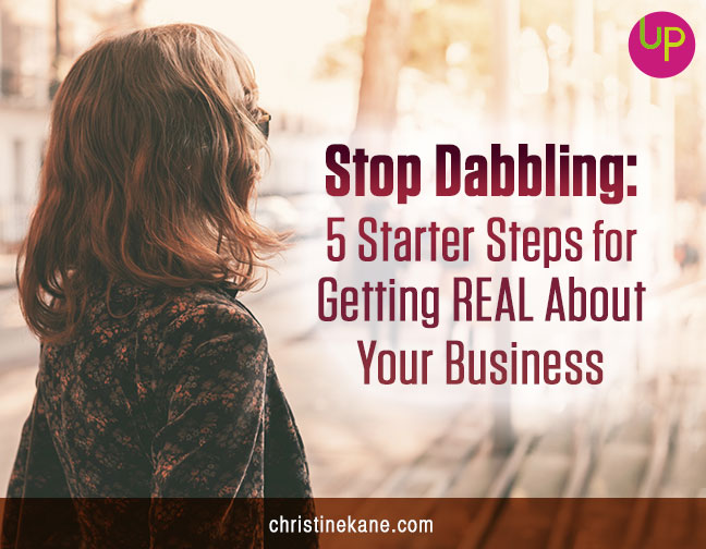 Stop Dabbling: 5 Starter Steps for Getting REAL About Your Business