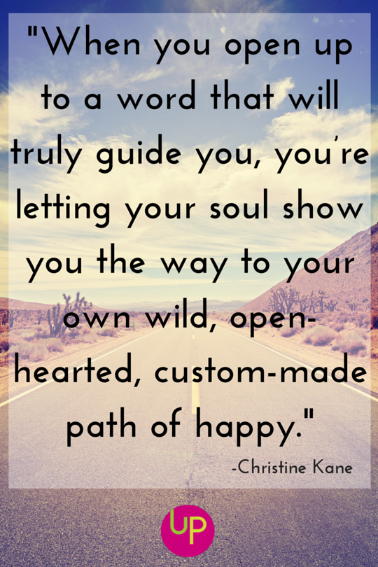 When you open up to a word that will truly guide you, you're letting your soul show you the way to your own wild, open-hearted, custom-made path of happy.