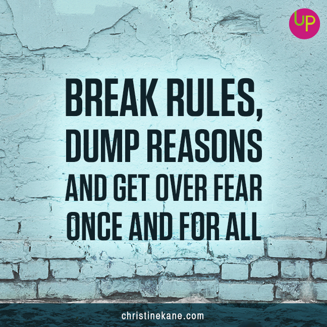 Break Rules, Dump Reasons and Get Over Fear Once and For All