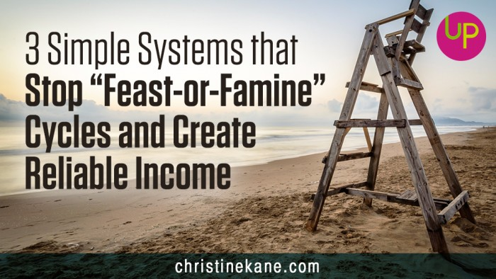 "3 Simple Systems that Stop ""Feast-or-Famine"" Cycles and Create Reliable Income"